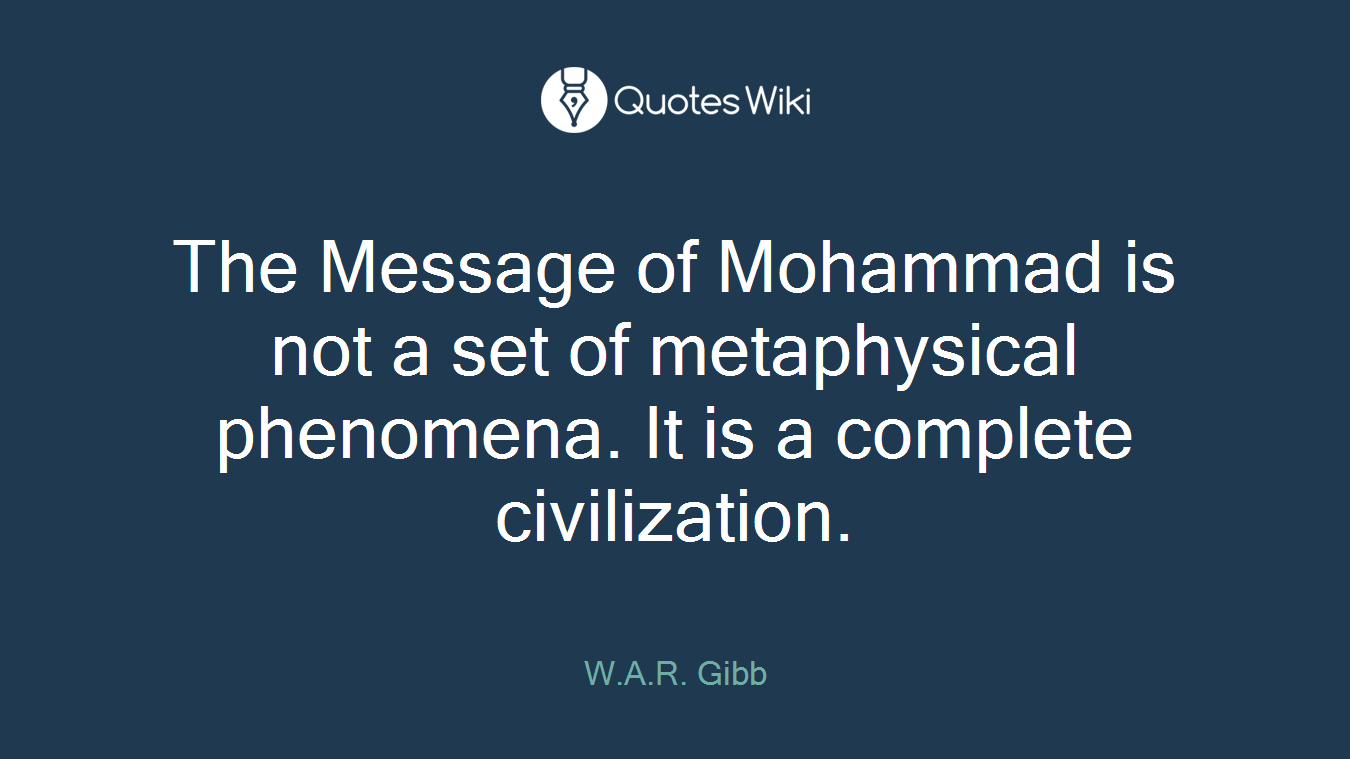 The Message of Mohammad is not a set of metaphysical phenomena. It is a complete civilization.