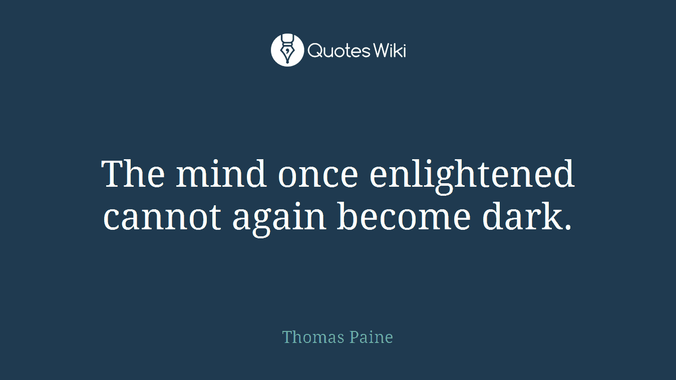 The mind once enlightened cannot again become dark.