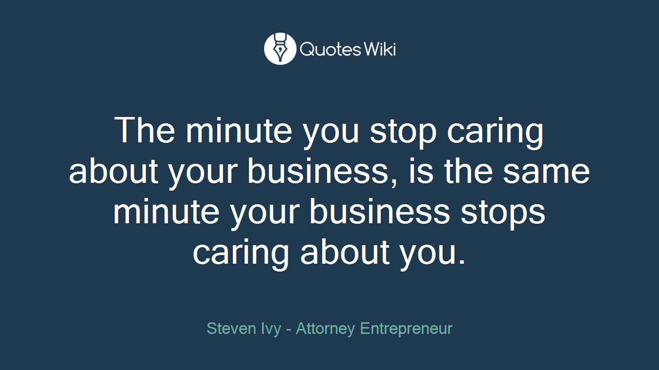 The minute you stop caring about your business, is the same minute your business stops caring about you.