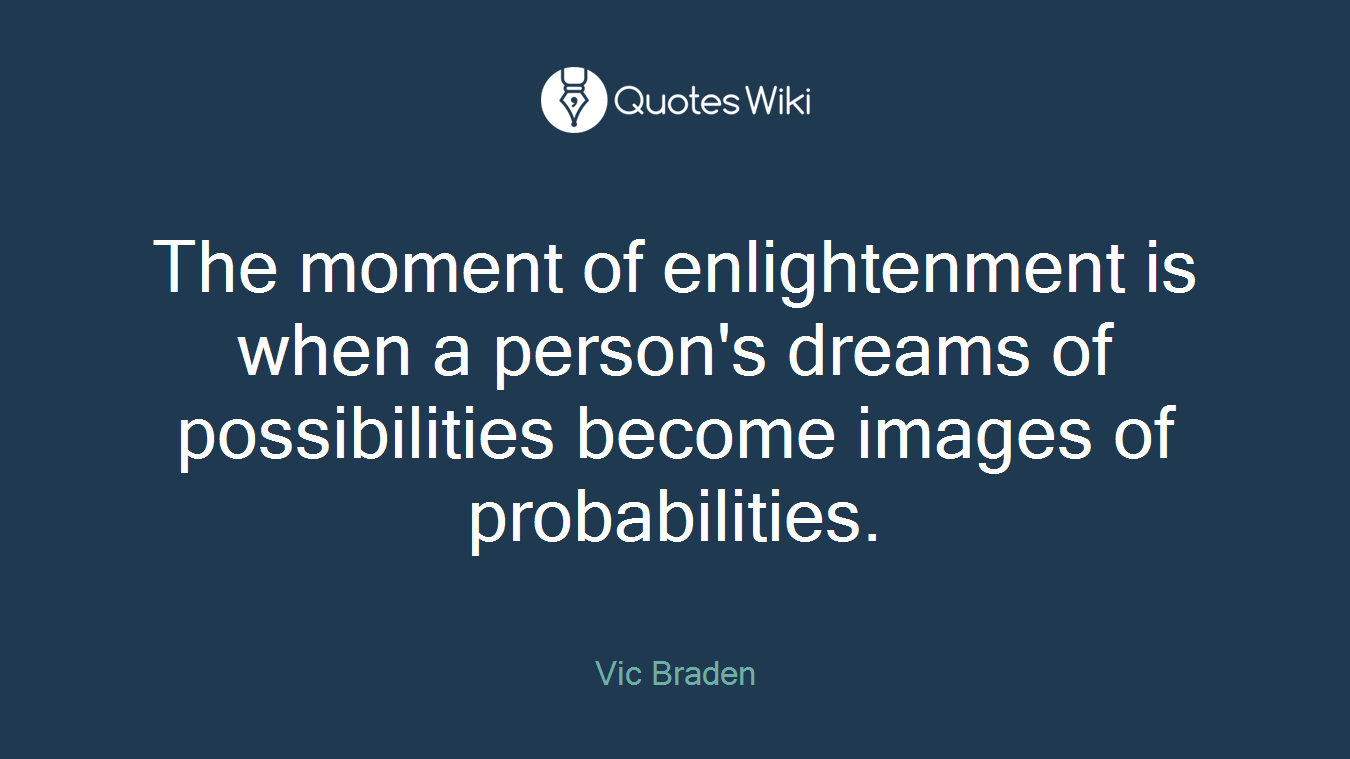 The moment of enlightenment is when a person's dreams of possibilities become images of probabilities.