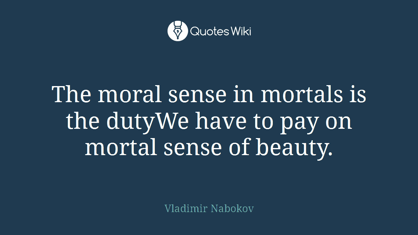 The moral sense in mortals is the dutyWe have to pay on mortal sense of beauty.