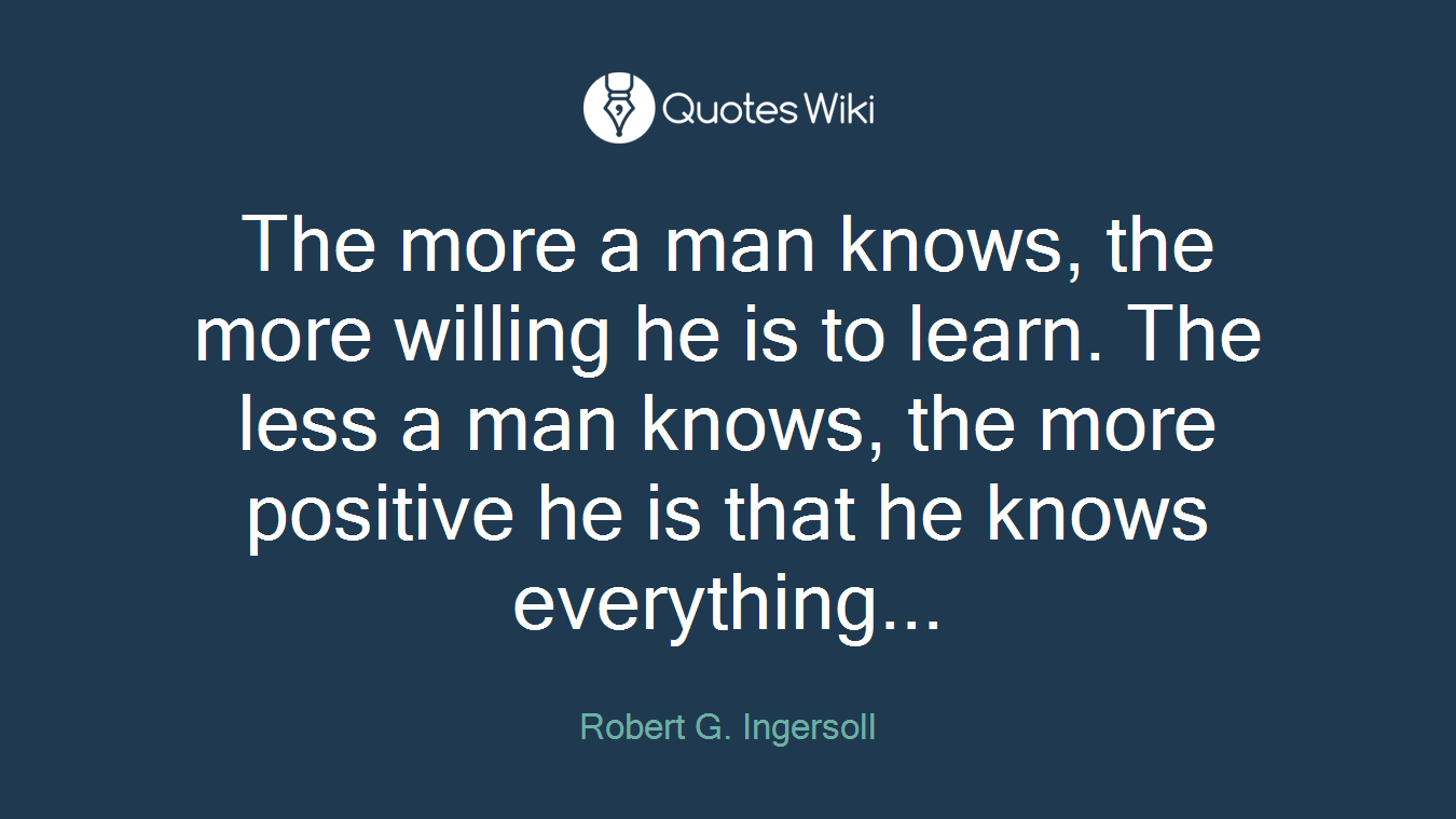 The more a man knows, the more willing he is to learn. The less a man knows, the more positive he is that he knows everything...