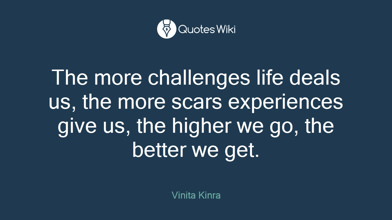 The more challenges life deals us, the more scars experiences give us, the higher we go, the better we get.
