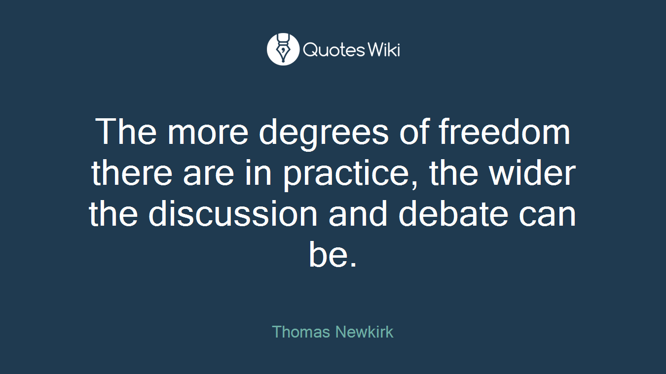 The more degrees of freedom there are in practice, the wider the discussion and debate can be.