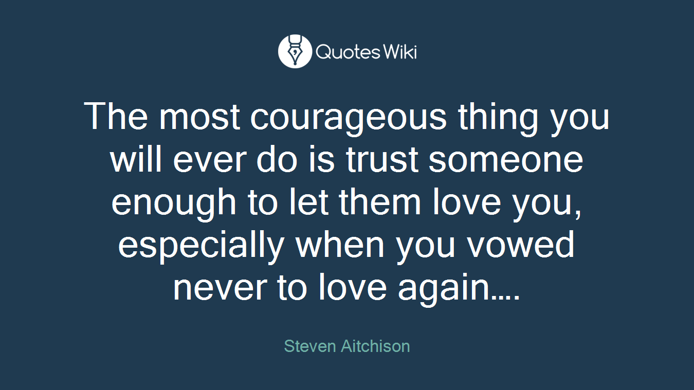 The most courageous thing you will ever do is trust someone enough to let them love you, especially when you vowed never to love again….