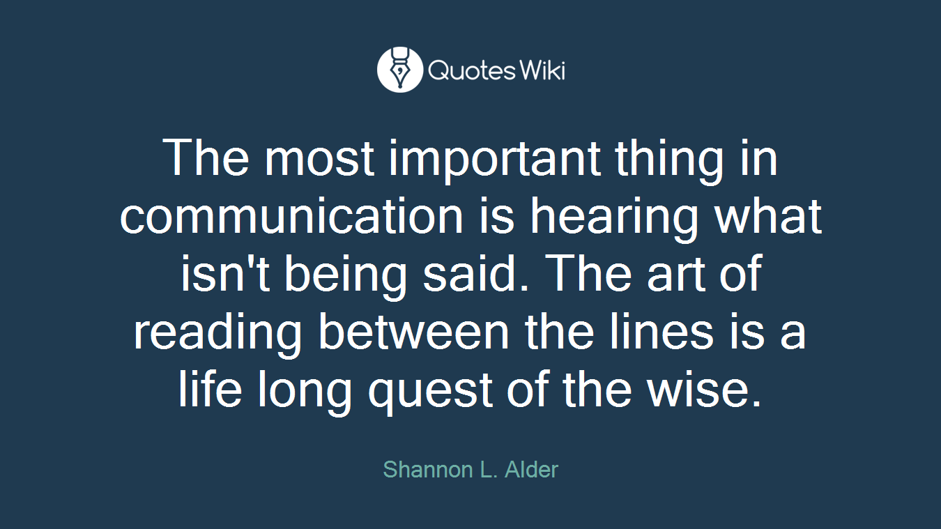 The most important thing in communication is hearing what isn't being said. The art of reading between the lines is a life long quest of the wise.