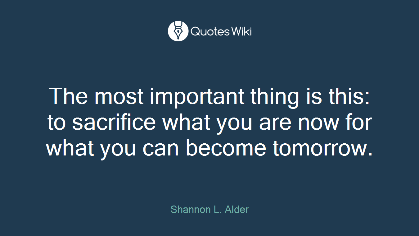 The most important thing is this: to sacrifice what you are now for what you can become tomorrow.