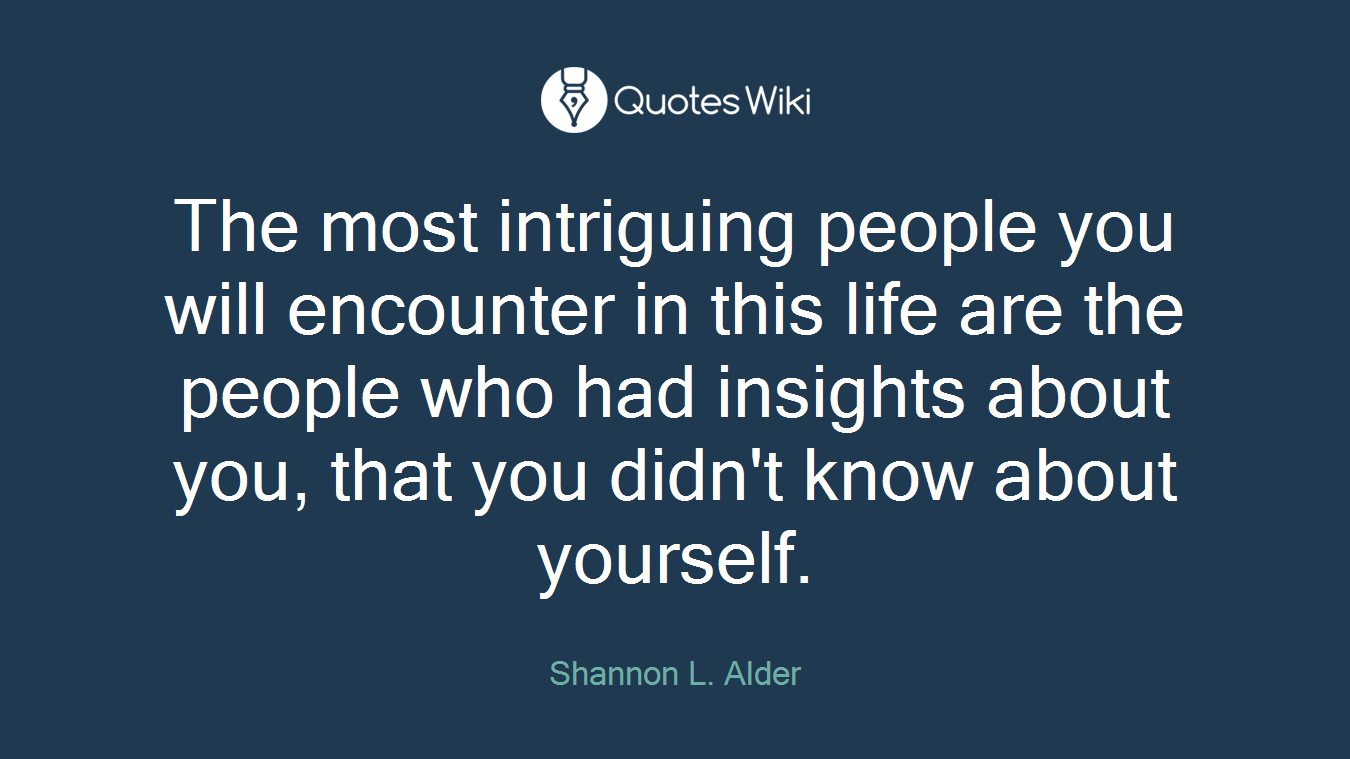 The most intriguing people you will encounter in this life are the people who had insights about you, that you didn't know about yourself.
