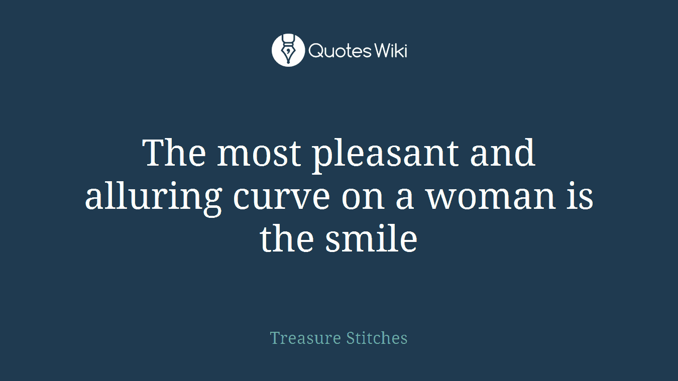 The most pleasant and alluring curve on a woman is the smile