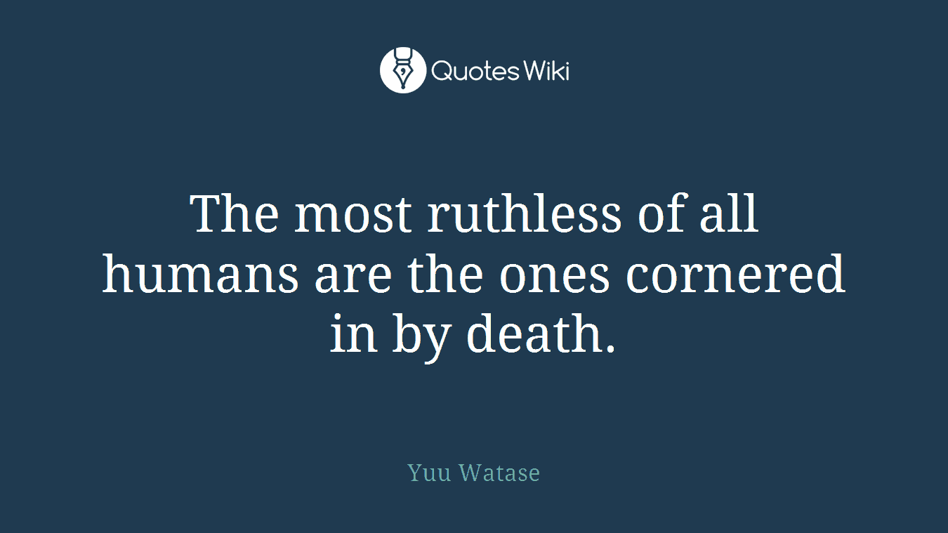 The most ruthless of all humans are the ones cornered in by death.