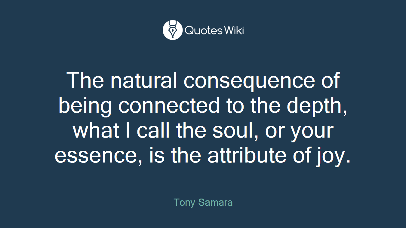 The natural consequence of being connected to the depth, what I call the soul, or your essence, is the attribute of joy.