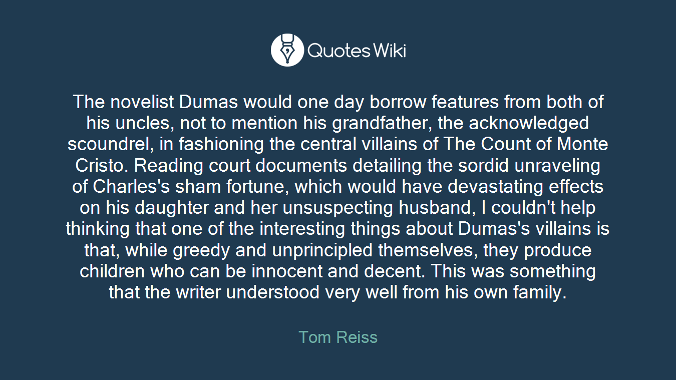 The novelist Dumas would one day borrow features from both of his uncles, not to mention his grandfather, the acknowledged scoundrel, in fashioning the central villains of The Count of Monte Cristo. Reading court documents detailing the sordid unraveling of Charles's sham fortune, which would have devastating effects on his daughter and her unsuspecting husband, I couldn't help thinking that one of the interesting things about Dumas's villains is that, while greedy and unprincipled themselves, they produce children who can be innocent and decent. This was something that the writer understood very well from his own family.