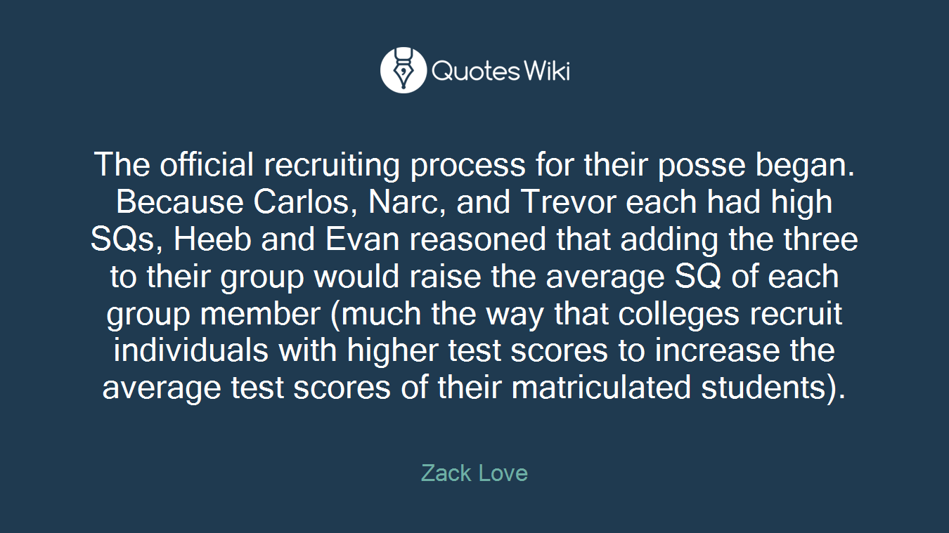 The official recruiting process for their posse began. Because Carlos, Narc, and Trevor each had high SQs, Heeb and Evan reasoned that adding the three to their group would raise the average SQ of each group member (much the way that colleges recruit individuals with higher test scores to increase the average test scores of their matriculated students).