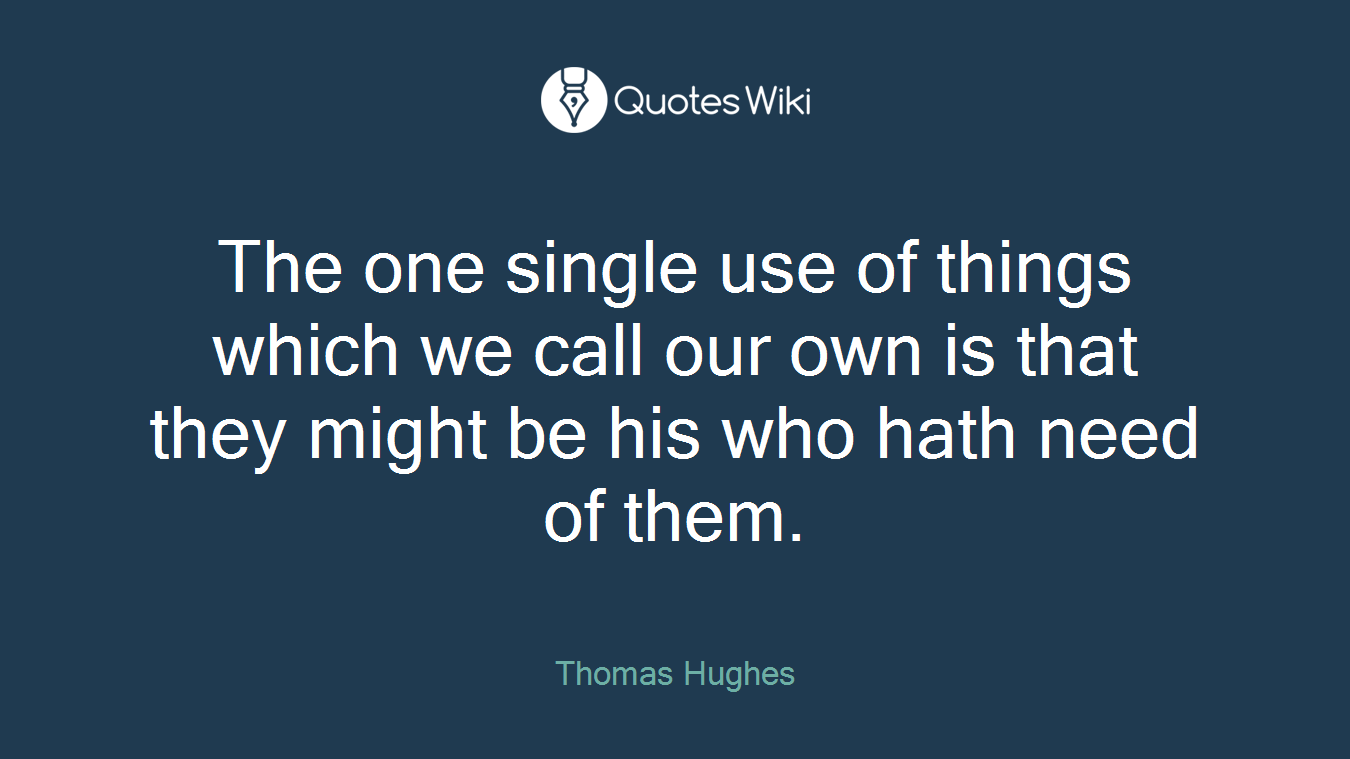 The one single use of things which we call our own is that they might be his who hath need of them.