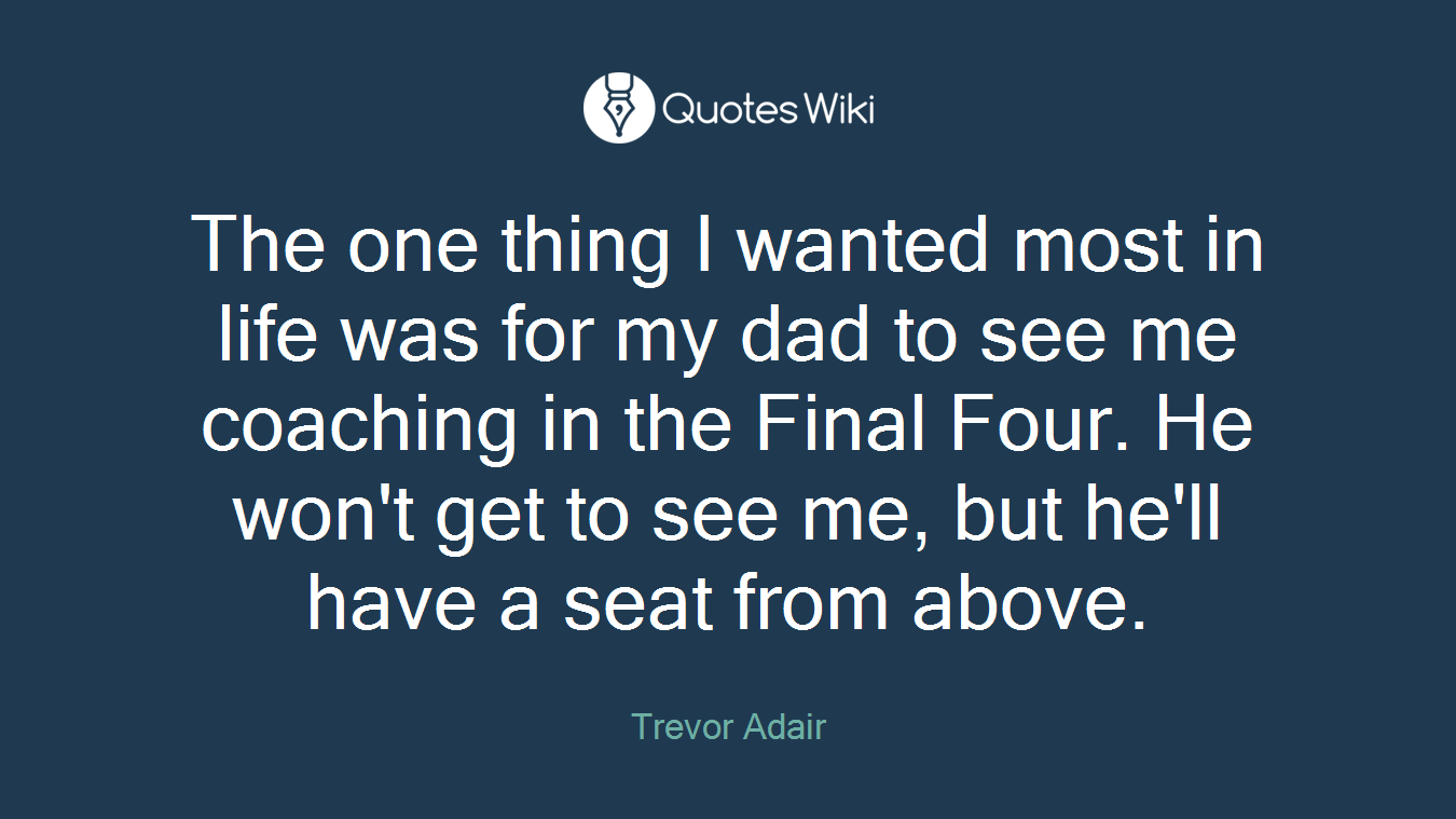 The one thing I wanted most in life was for my dad to see me coaching in the Final Four. He won't get to see me, but he'll have a seat from above.