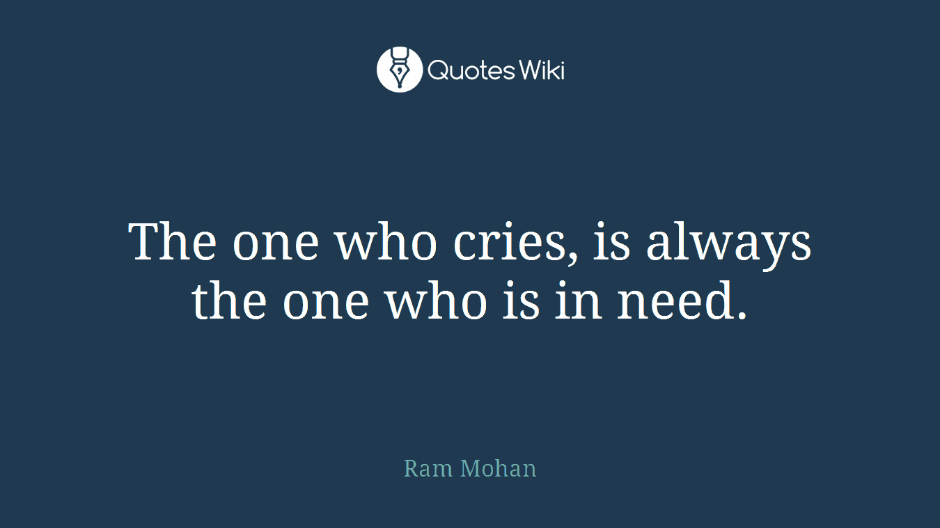 The one who cries, is always the one who is in need.