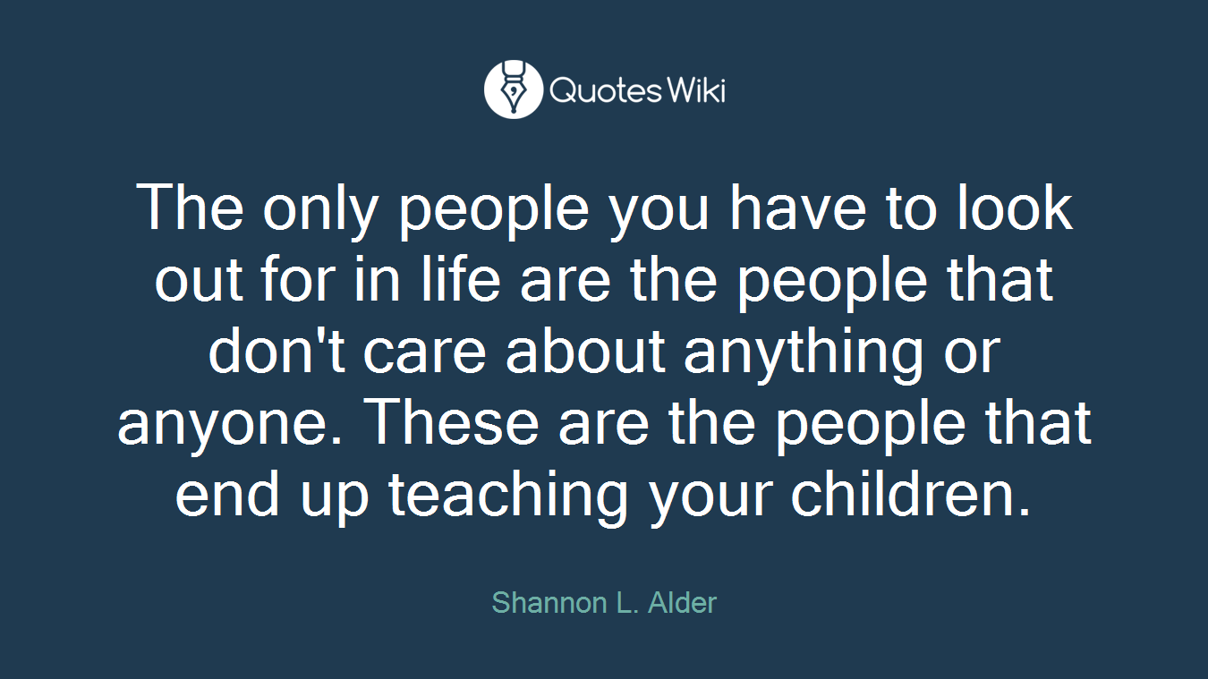 The only people you have to look out for in life are the people that don't care about anything or anyone. These are the people that end up teaching your children.