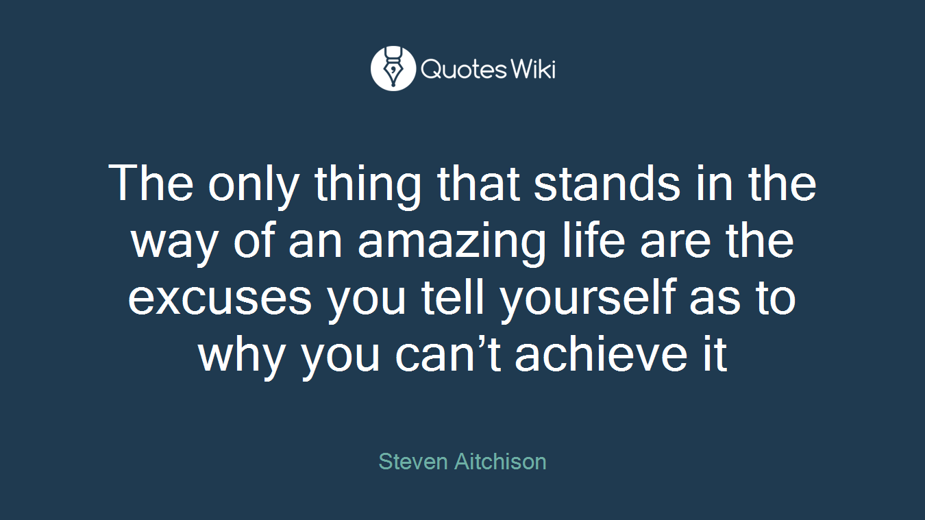 The only thing that stands in the way of an amazing life are the excuses you tell yourself as to why you can't achieve it
