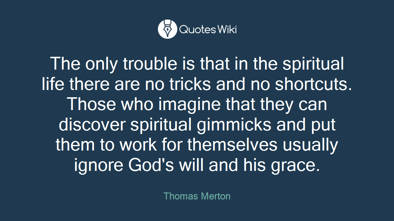 The only trouble is that in the spiritual life there are no tricks and no shortcuts. Those who imagine that they can discover spiritual gimmicks and put them to work for themselves usually ignore God's will and his grace.