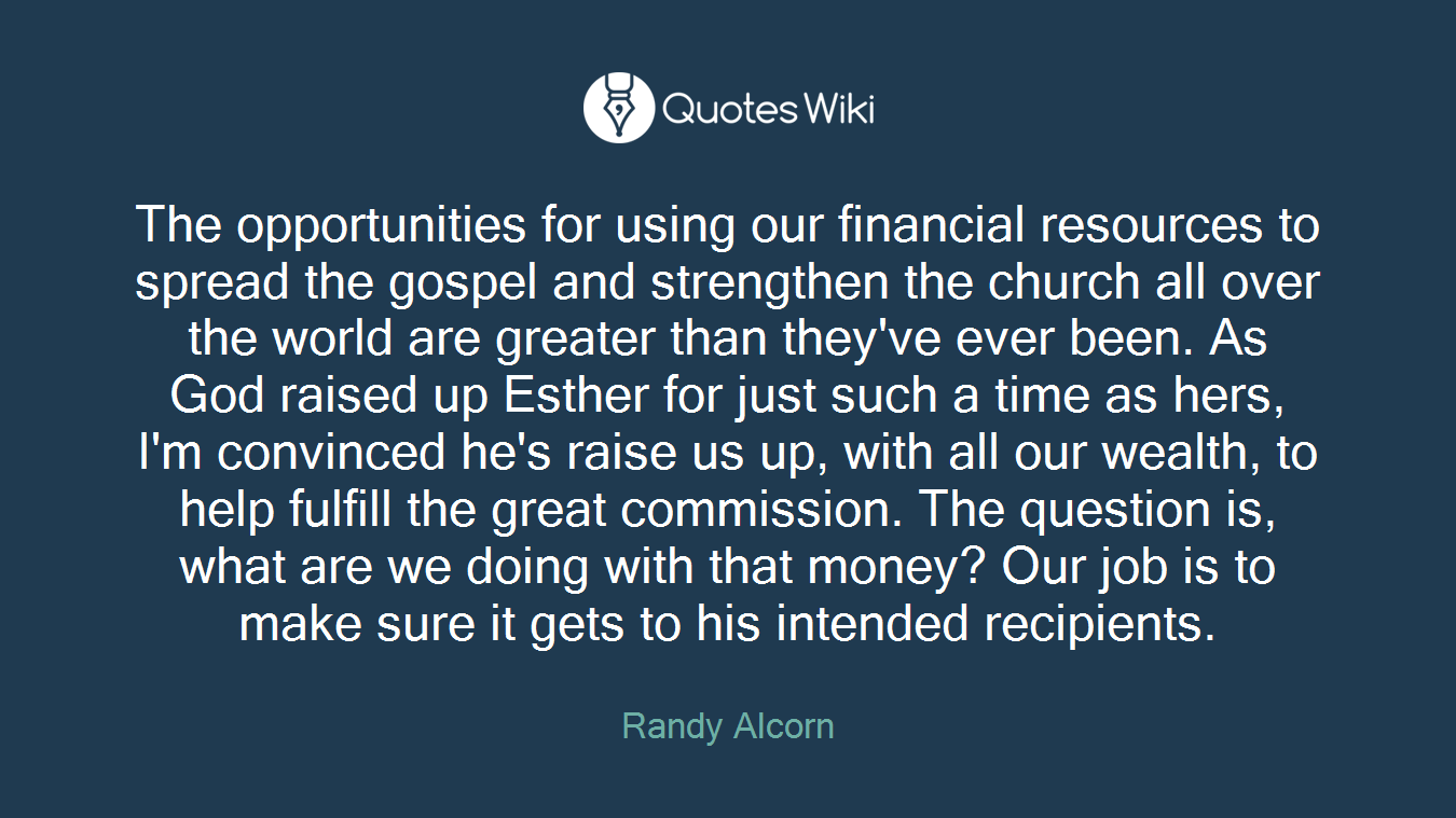 The opportunities for using our financial resources to spread the gospel and strengthen the church all over the world are greater than they've ever been. As God raised up Esther for just such a time as hers, I'm convinced he's raise us up, with all our wealth, to help fulfill the great commission. The question is, what are we doing with that money? Our job is to make sure it gets to his intended recipients.