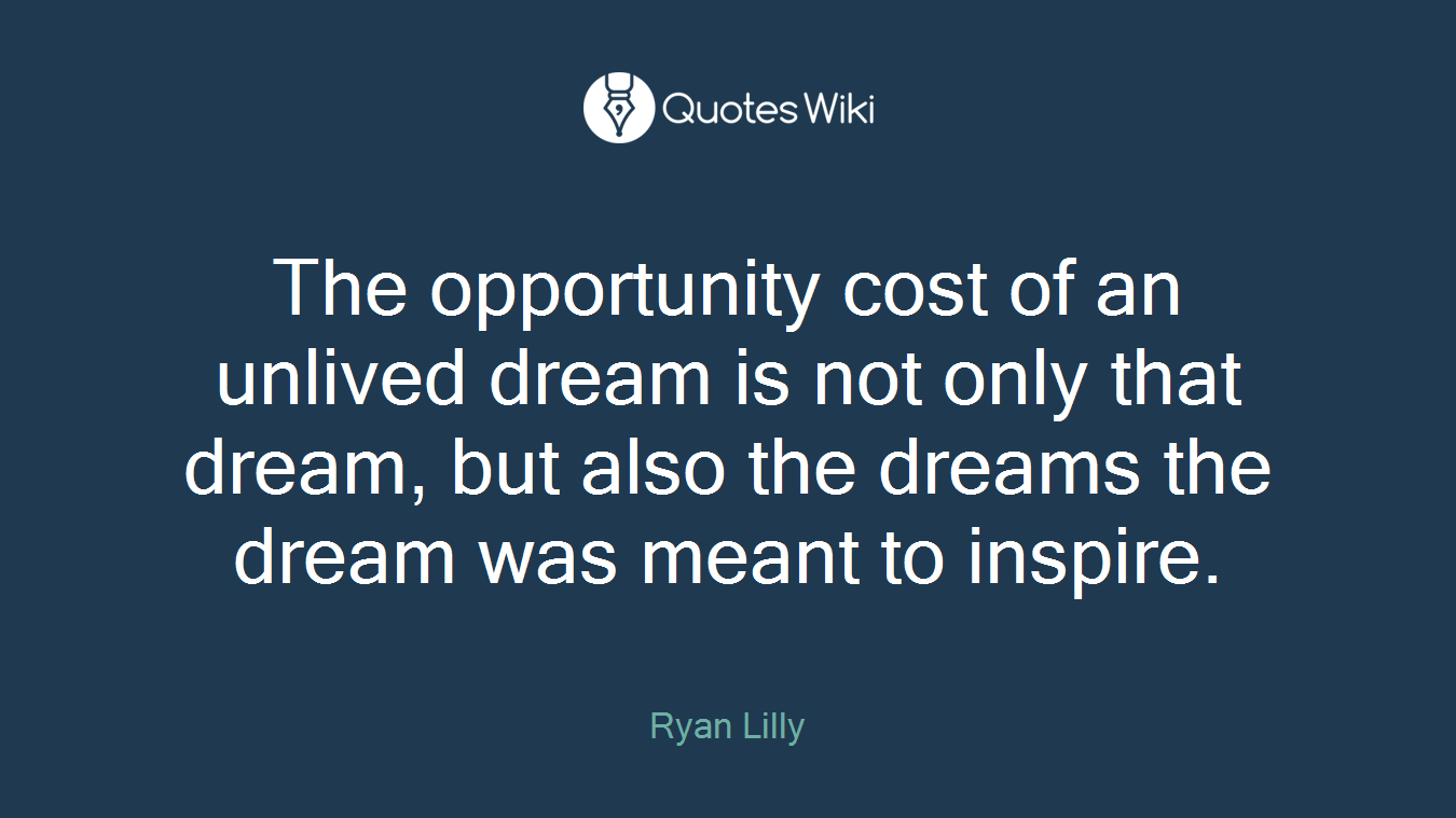 The opportunity cost of an unlived dream is not only that dream, but also the dreams the dream was meant to inspire.