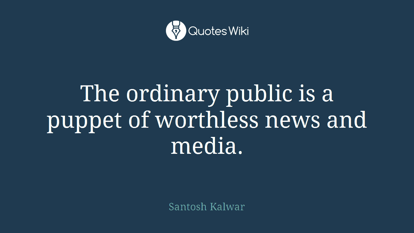 The ordinary public is a puppet of worthless news and media.