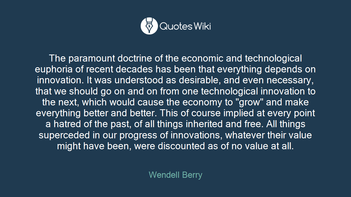 """The paramount doctrine of the economic and technological euphoria of recent decades has been that everything depends on innovation. It was understood as desirable, and even necessary, that we should go on and on from one technological innovation to the next, which would cause the economy to """"grow"""" and make everything better and better. This of course implied at every point a hatred of the past, of all things inherited and free. All things superceded in our progress of innovations, whatever their value might have been, were discounted as of no value at all."""