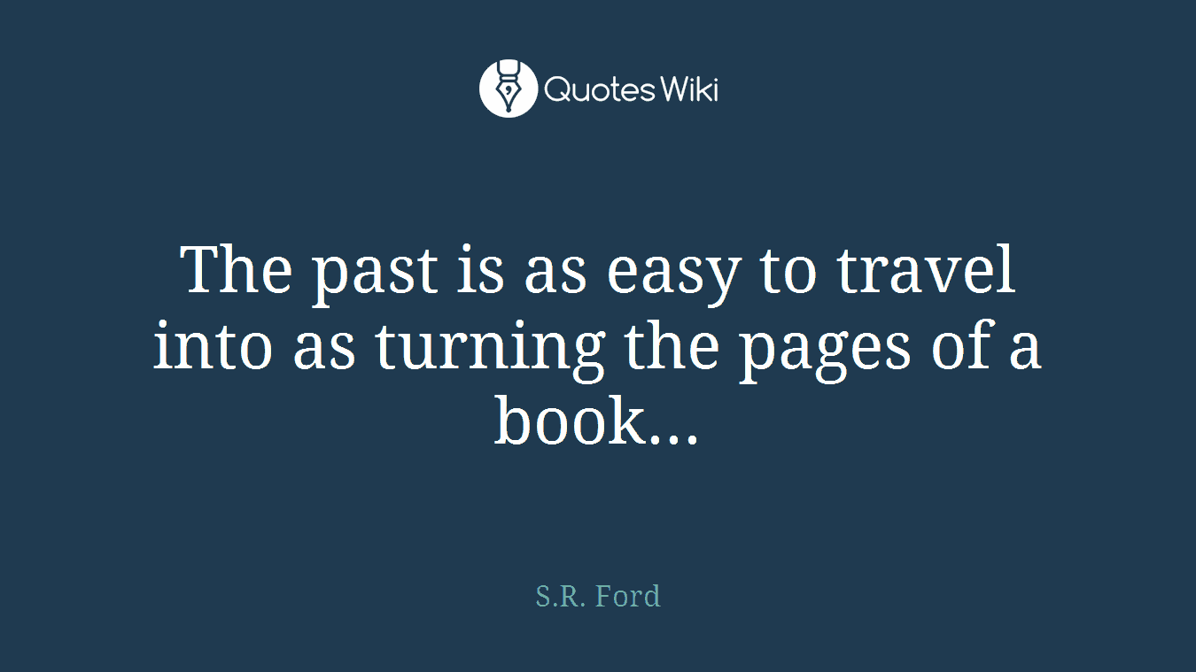 The past is as easy to travel into as turning the pages of a book...