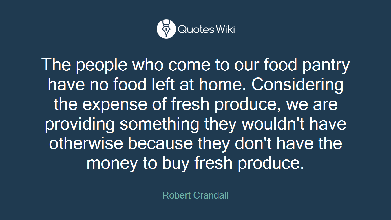 The people who come to our food pantry have no food left at home. Considering the expense of fresh produce, we are providing something they wouldn't have otherwise because they don't have the money to buy fresh produce.