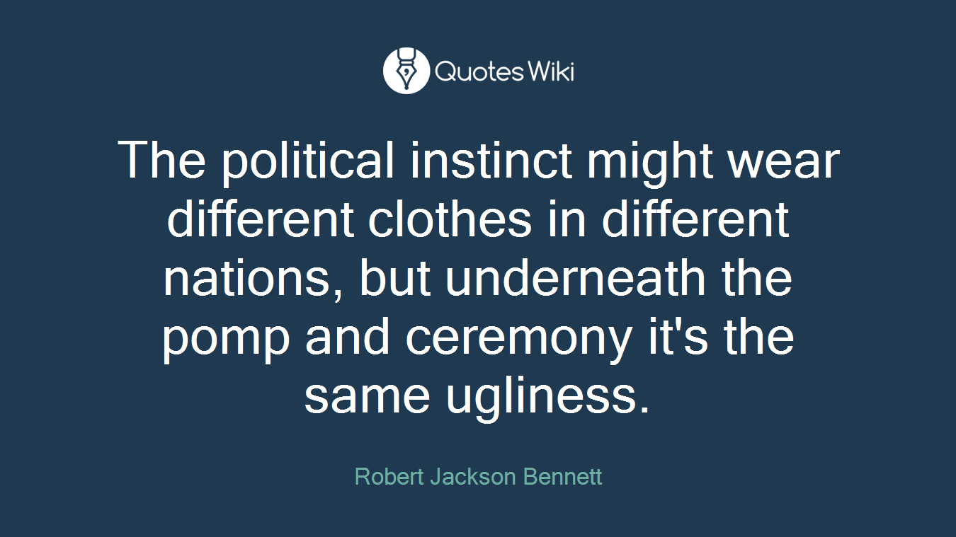 The political instinct might wear different clothes in different nations, but underneath the pomp and ceremony it's the same ugliness.