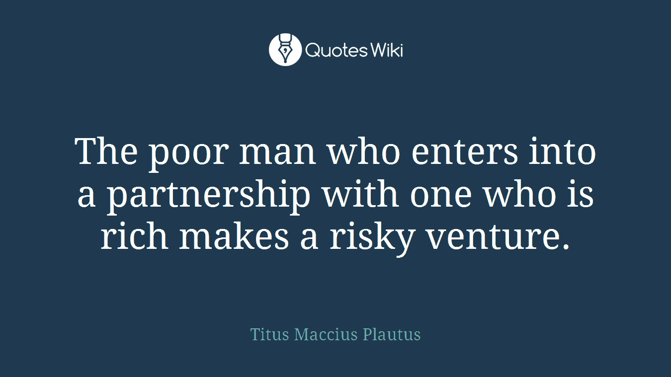 The poor man who enters into a partnership with one who is rich makes a risky venture.