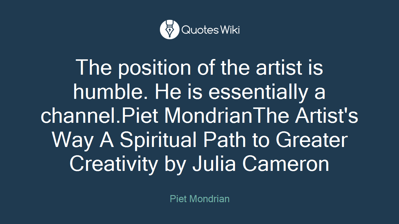 The position of the artist is humble. He is essentially a channel.Piet MondrianThe Artist's Way A Spiritual Path to Greater Creativity by Julia Cameron