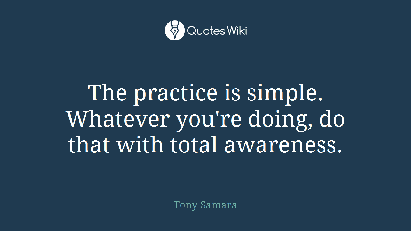 The practice is simple. Whatever you're doing, do that with total awareness.