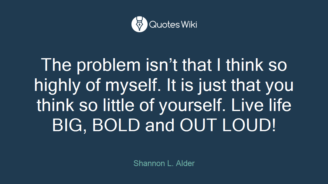The problem isn't that I think so highly of myself. It is just that you think so little of yourself. Live life BIG, BOLD and OUT LOUD!