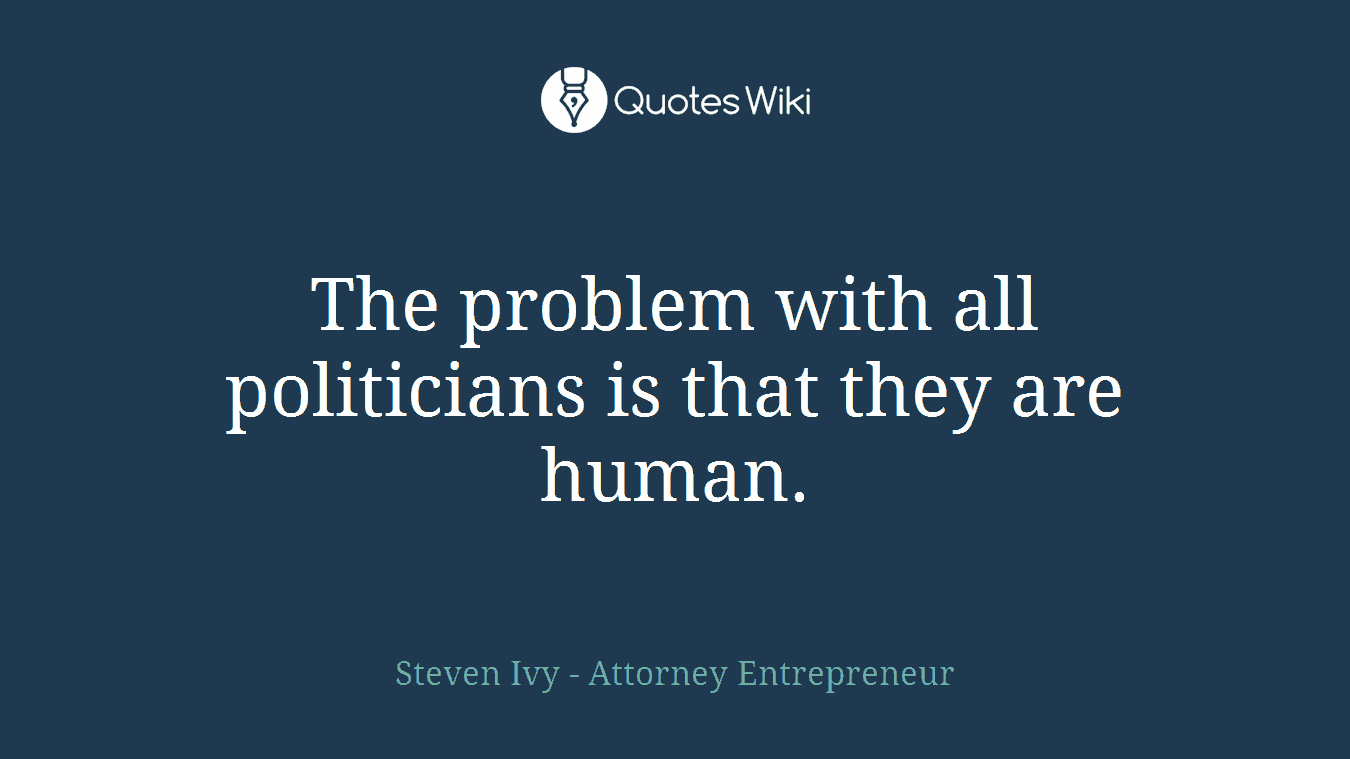 The problem with all politicians is that they are human.