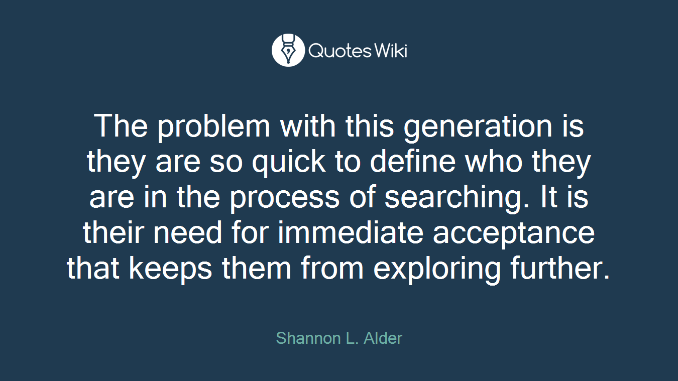 The problem with this generation is they are so quick to define who they are in the process of searching. It is their need for immediate acceptance that keeps them from exploring further.