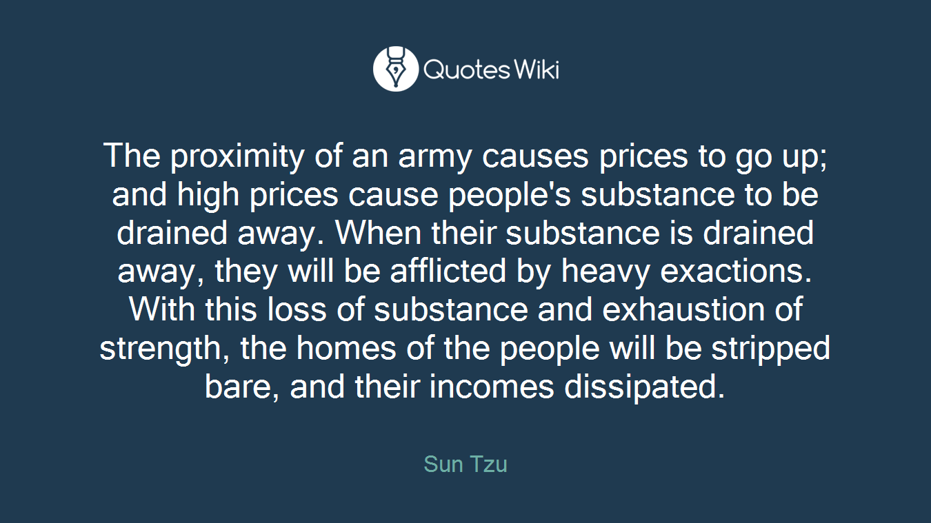 The proximity of an army causes prices to go up; and high prices cause people's substance to be drained away. When their substance is drained away, they will be afflicted by heavy exactions. With this loss of substance and exhaustion of strength, the homes of the people will be stripped bare, and their incomes dissipated.