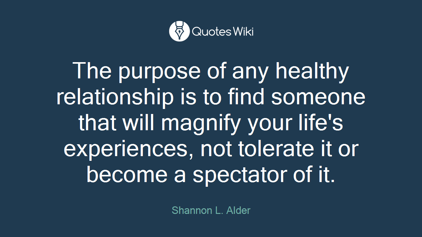 The purpose of any healthy relationship is to find someone that will magnify your life's experiences, not tolerate it or become a spectator of it.