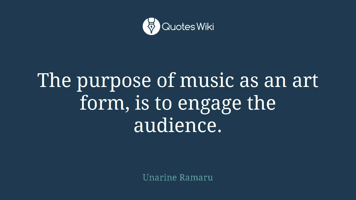 The purpose of music as an art form, is to engage the audience.