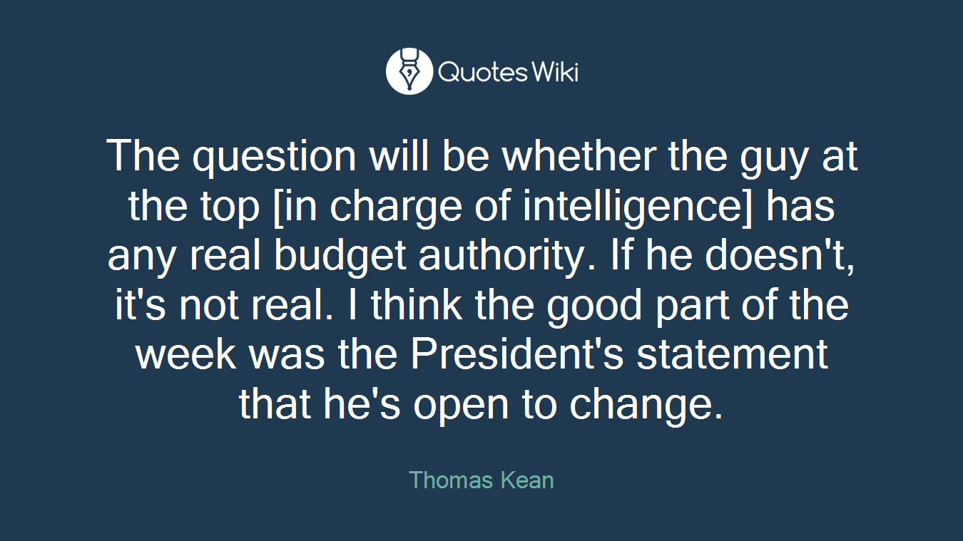 The question will be whether the guy at the top [in charge of intelligence] has any real budget authority. If he doesn't, it's not real. I think the good part of the week was the President's statement that he's open to change.