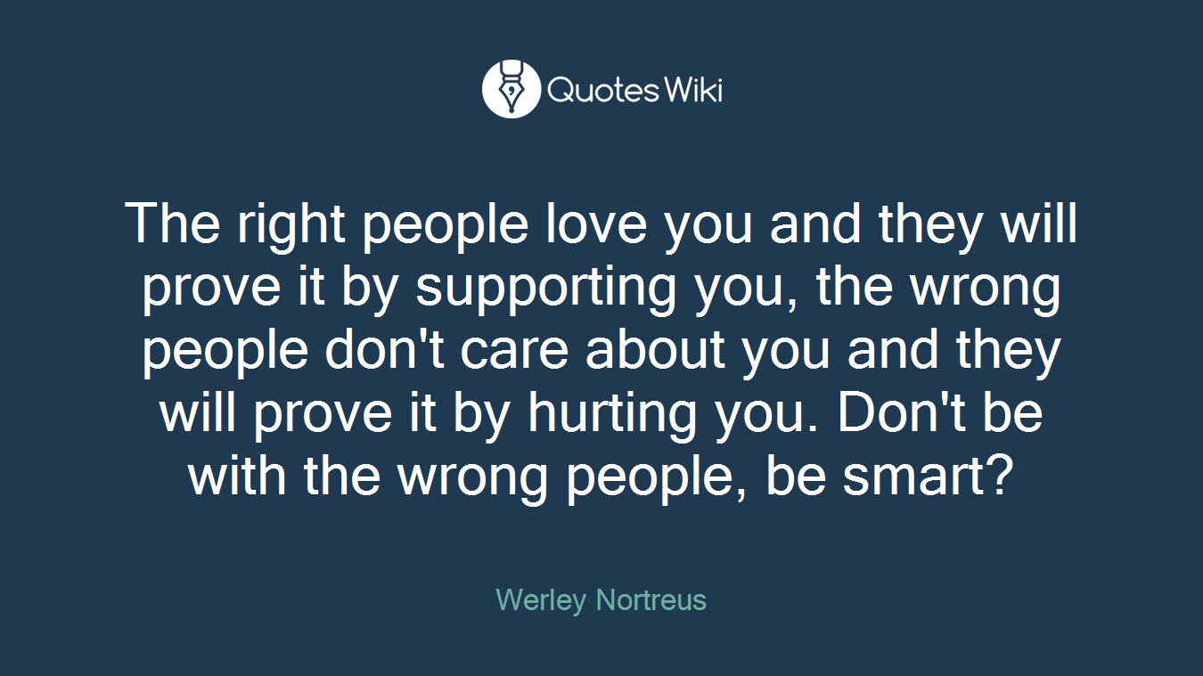 The right people love you and they will prove it by supporting you, the wrong people don't care about you and they will prove it by hurting you. Don't be with the wrong people, be smart?