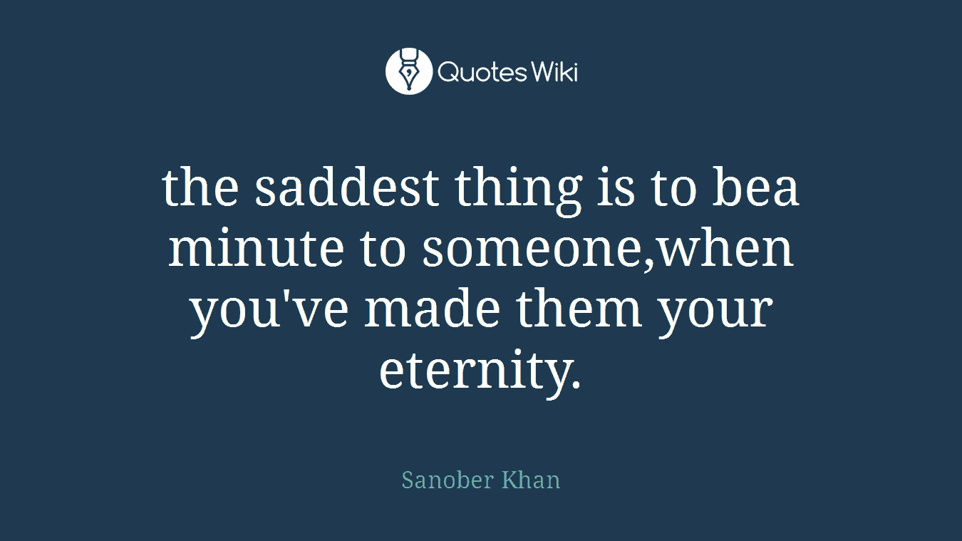 the saddest thing is to bea minute to someone,when you've made them your eternity.