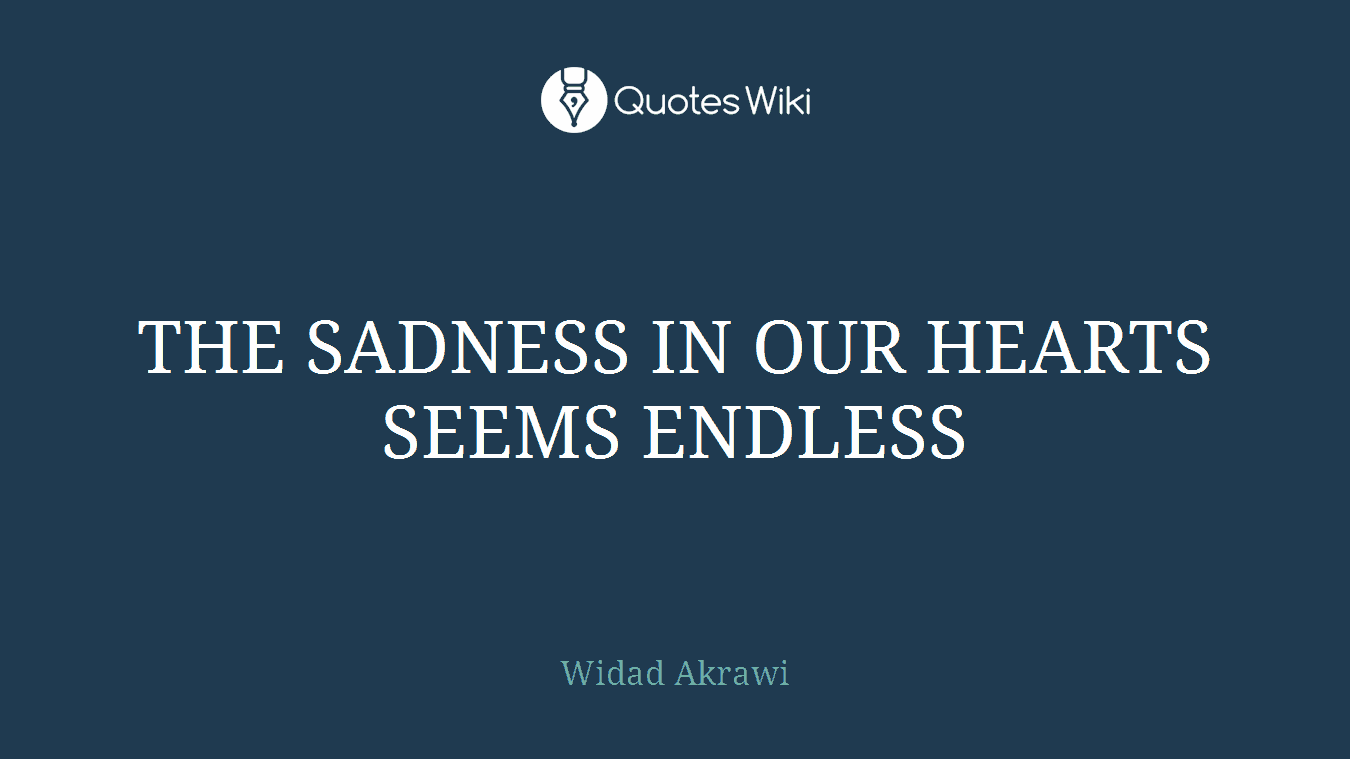 THE SADNESS IN OUR HEARTS SEEMS ENDLESS