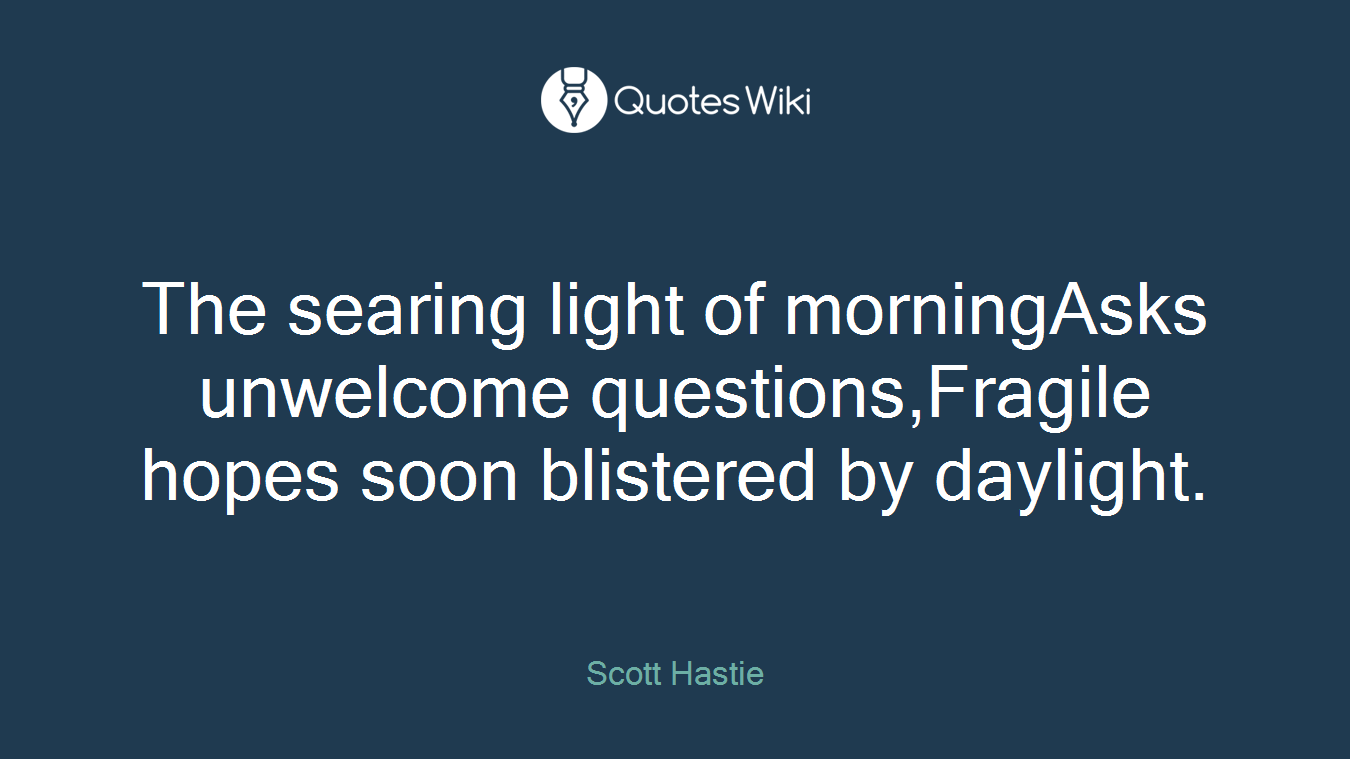 The searing light of morningAsks unwelcome questions,Fragile hopes soon blistered by daylight.