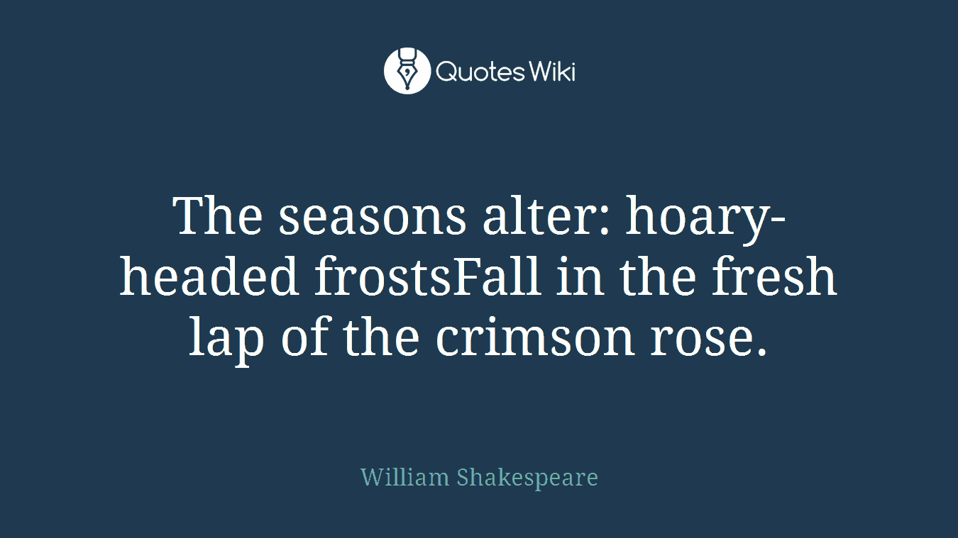 The seasons alter: hoary-headed frostsFall in the fresh lap of the crimson rose.