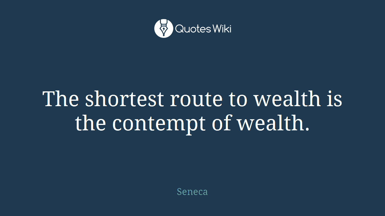 The shortest route to wealth is the contempt of wealth.