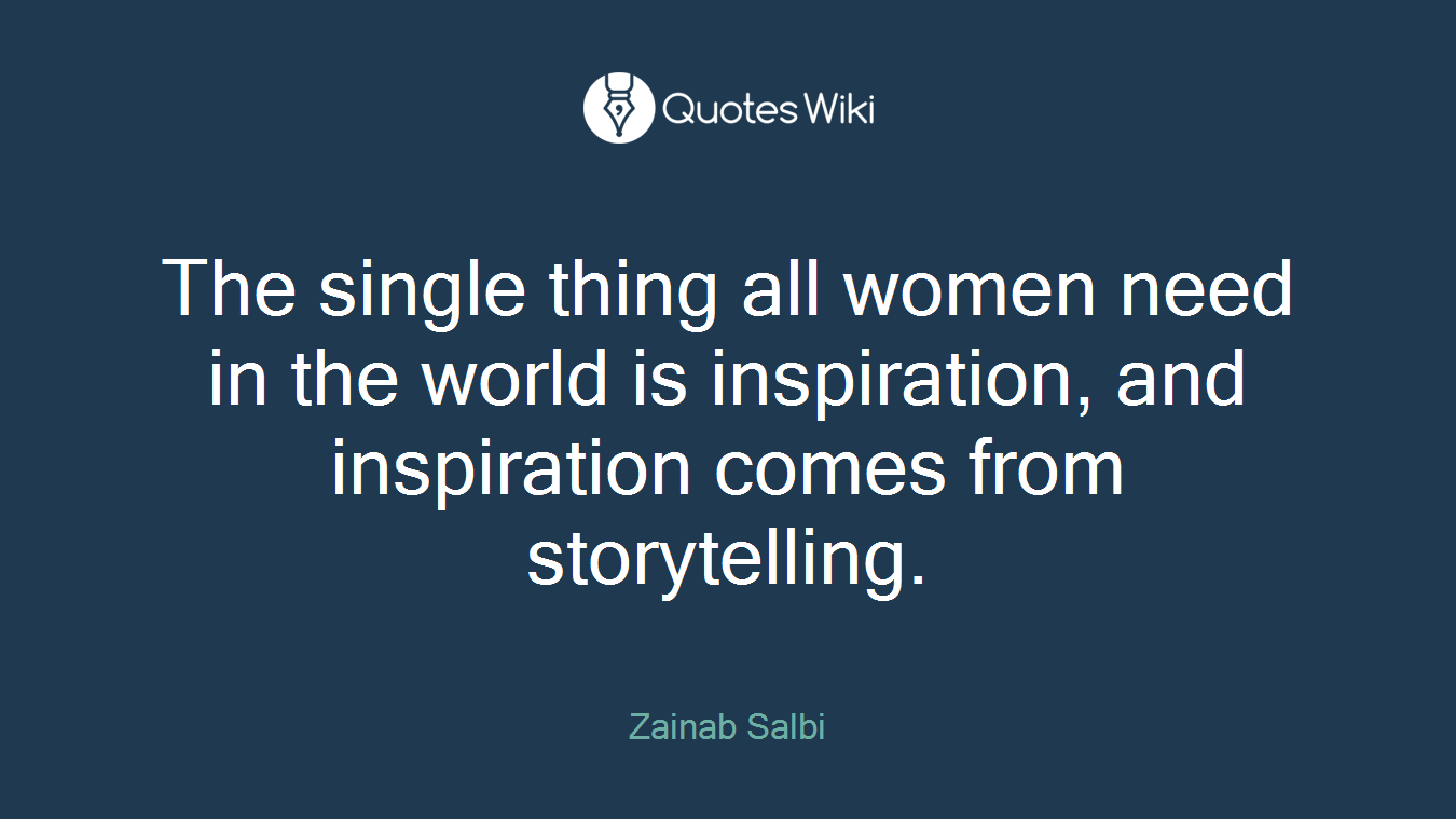 The single thing all women need in the world is inspiration, and inspiration comes from storytelling.