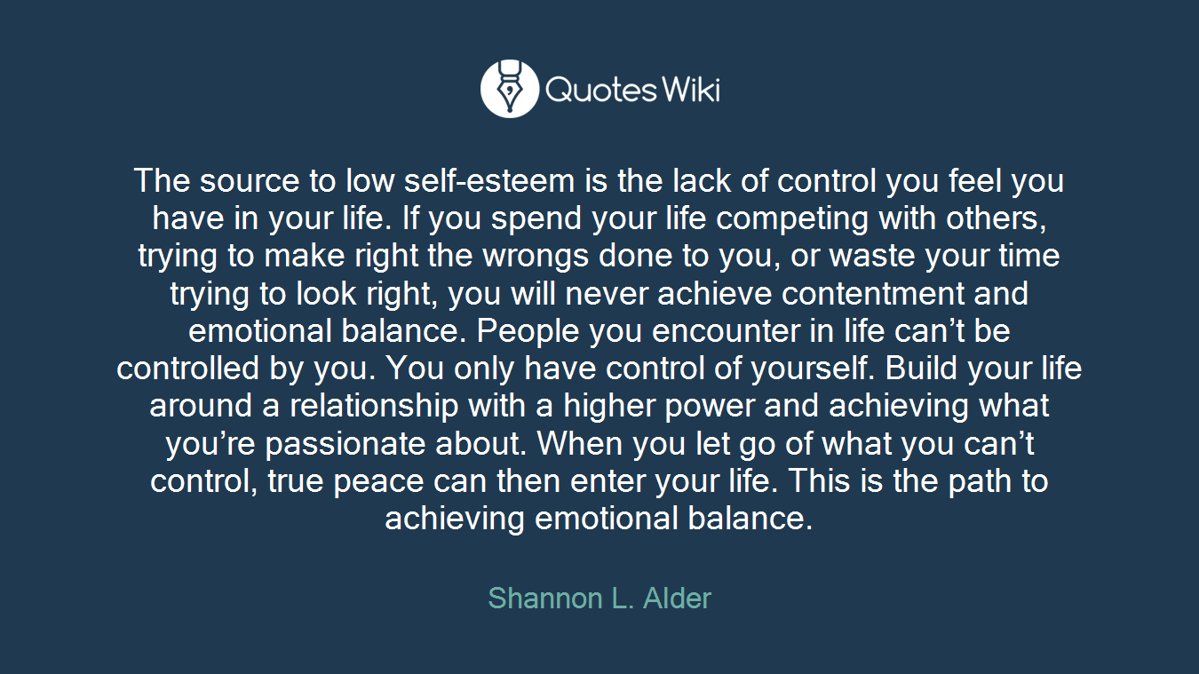 The source to low self-esteem is the lack of control you feel you have in your life. If you spend your life competing with others, trying to make right the wrongs done to you, or waste your time trying to look right, you will never achieve contentment and emotional balance. People you encounter in life can't be controlled by you. You only have control of yourself. Build your life around a relationship with a higher power and achieving what you're passionate about. When you let go of what you can't control, true peace can then enter your life. This is the path to achieving emotional balance.