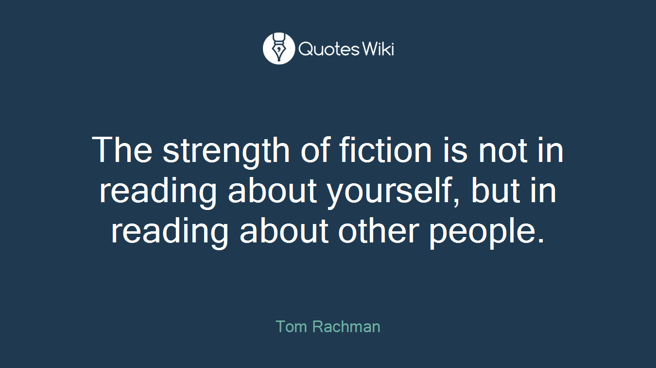 The strength of fiction is not in reading about yourself, but in reading about other people.