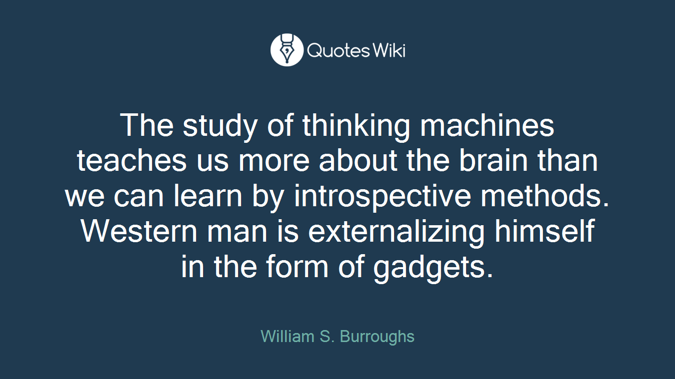 The study of thinking machines teaches us more about the brain than we can learn by introspective methods. Western man is externalizing himself in the form of gadgets.